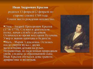 Иван Андреевич Крылов родился 13 февраля (2 февраля по старому стилю) 1769 г