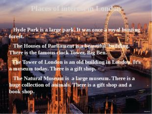 Hyde Park is a large park. It was once a royal hunting forest. The Houses of