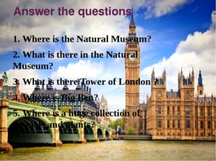 Answer the questions 1. Where is the Natural Museum? 2. What is there in the