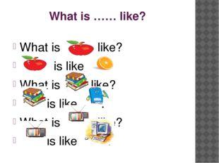 What is …… like? What is like? is like . What is like? is like . What is like