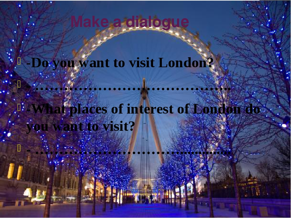 Make a dialogue -Do you want to visit London? - ………………………………….. -What places...