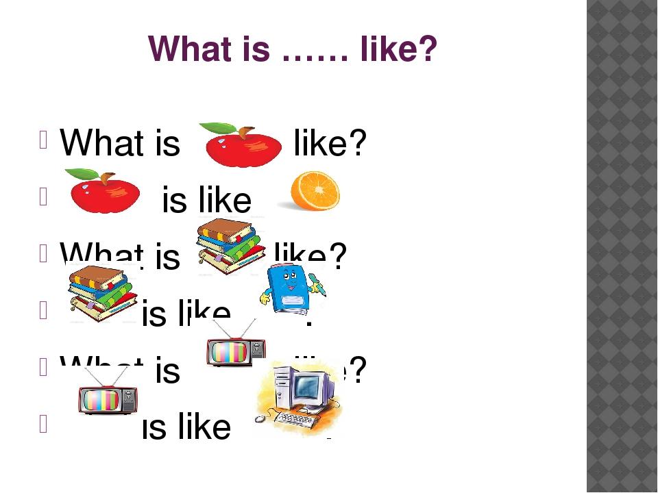 What is …… like? What is like? is like . What is like? is like . What is like...