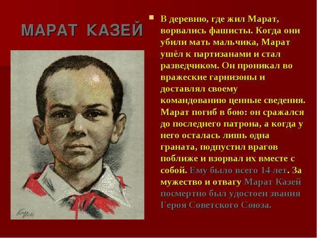 МАРАТ КАЗЕЙ В деревню, где жил Марат, ворвались фашисты. Когда они убили мать...