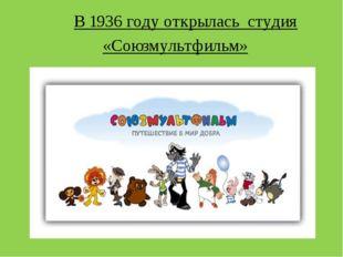 В 1936 году открылась студия «Союзмультфильм»