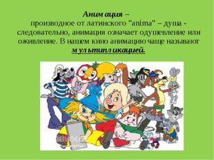 """Анимация – производное от латинского """"anima"""" – душа - следовательно, анимаци"""