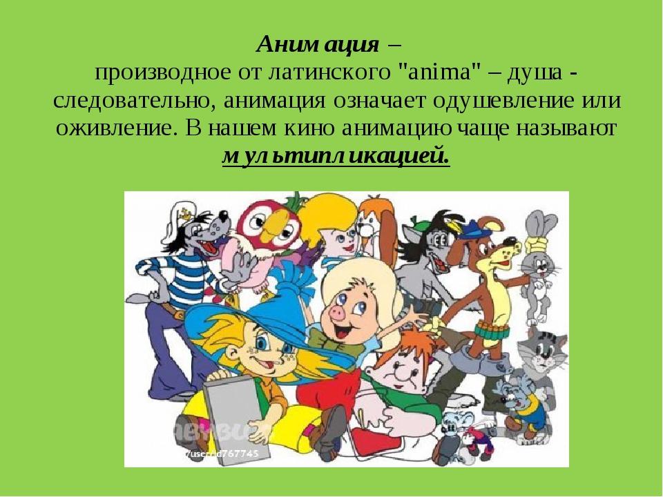 """Анимация – производное от латинского """"anima"""" – душа - следовательно, анимаци..."""