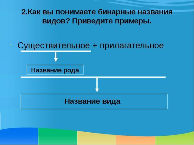 2.Как вы понимаете бинарные названия видов? Приведите примеры. Существительно...
