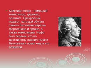 Кристиан Нефе - немецкий композитор, дирижер, органист. Прекрасный педагог, к