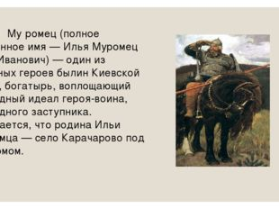Илья́ Му́ромец (полное былинное имя — Илья Муромец сын Иванович) — один из гл