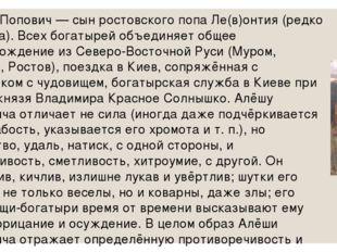 Алёша Попович — сын ростовского попа Ле(в)онтия (редко Фёдора). Всех богатыре