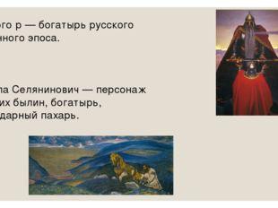Святого́р — богатырь русского былинного эпоса. Микула Селянинович — персонаж