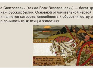 Вольга Святославич (также Волх Всеславьевич) — богатырь, персонаж русских был