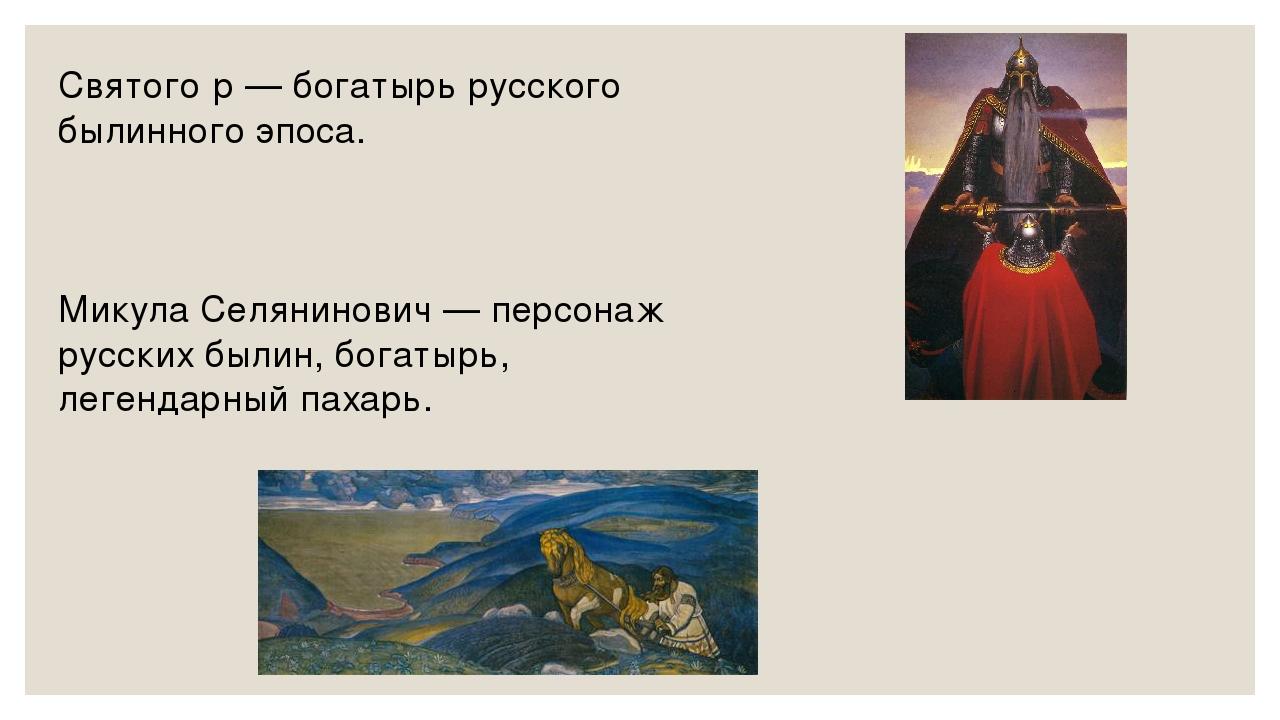 Святого́р — богатырь русского былинного эпоса. Микула Селянинович — персонаж...