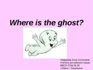 Where is the ghost? Чифурова Анна Антоновна Учитель английского языка МБОУ СО