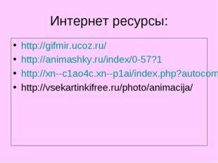Интернет ресурсы: http://gifmir.ucoz.ru/ http://animashky.ru/index/0-57?1 htt