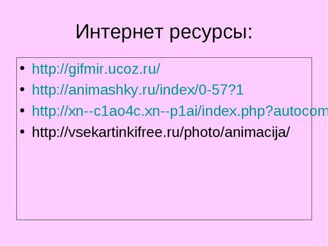 Интернет ресурсы: http://gifmir.ucoz.ru/ http://animashky.ru/index/0-57?1 htt...