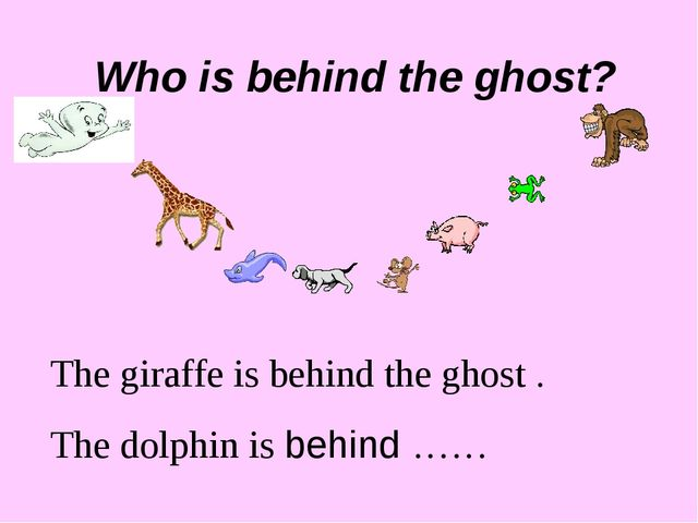 Who is behind the ghost? The giraffe is behind the ghost . The dolphin is beh...