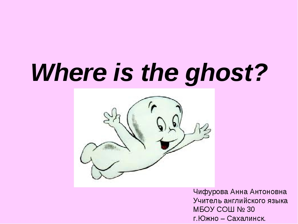 Where is the ghost? Чифурова Анна Антоновна Учитель английского языка МБОУ СО...