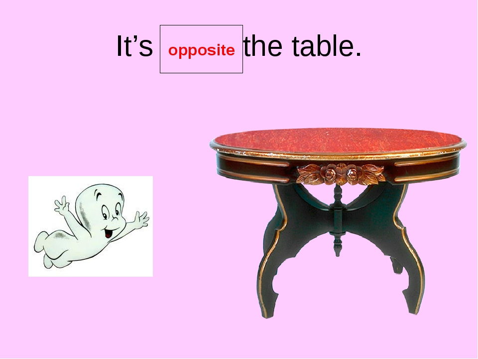 It's the table. opposite