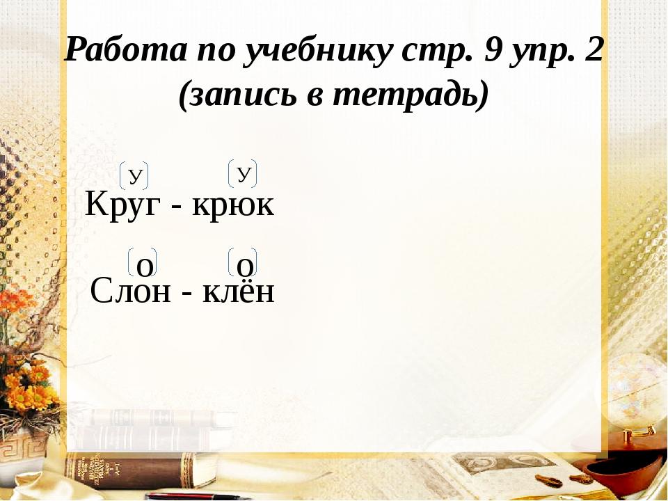 Работа по учебнику стр. 9 упр. 2 (запись в тетрадь) Круг - крюк У У Слон - кл...