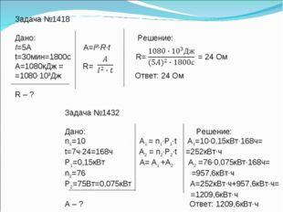 Задача №1418 Дано: Решение: I=5А А=I²·R·t t=30мин=1800с R= = 24 Ом А=1080кДж