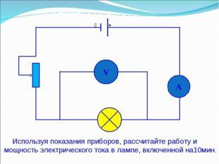 V A  + Используя показания приборов, рассчитайте работу и мощность электриче