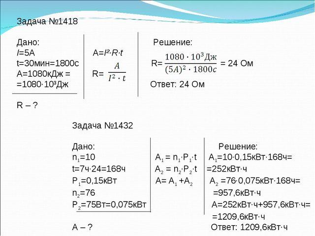 Задача №1418 Дано: Решение: I=5А А=I²·R·t t=30мин=1800с R= = 24 Ом А=1080кДж...