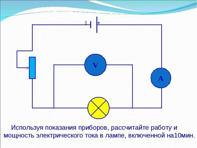 V A  + Используя показания приборов, рассчитайте работу и мощность электриче...