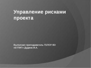 Управление рисками проекта Выполнил преподаватель ГБПОУ ВО «БТПИТ» Дудина И.А.