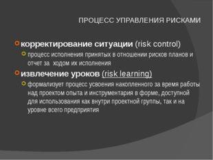 ПРОЦЕСС УПРАВЛЕНИЯ РИСКАМИ корректирование ситуации (risk control) процесс ис