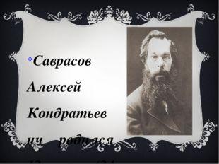 Саврасов Алексей Кондратьевич родился 12 мая (24 мая по новому стилю) 1830 в