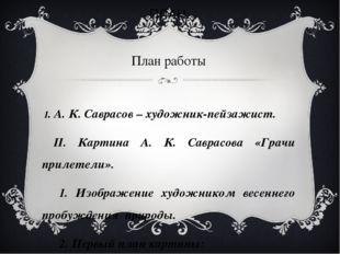ПЛАН. План работы I. А. К. Саврасов – художник-пейзажист. II. Картина А. К. С