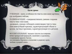 УЧЕБНЫЕ: -знать особенности текста-описания картины, где изображен пейзаж; Р