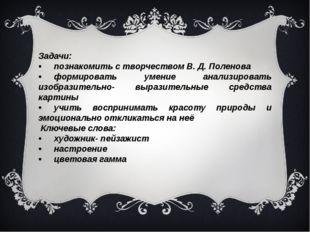 Задачи: •познакомить с творчеством В. Д. Поленова •формировать умение анали