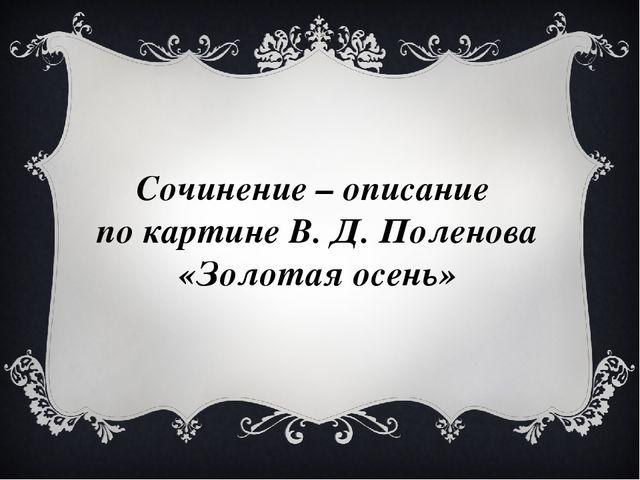 Сочинение – описание по картине В. Д. Поленова «Золотая осень»