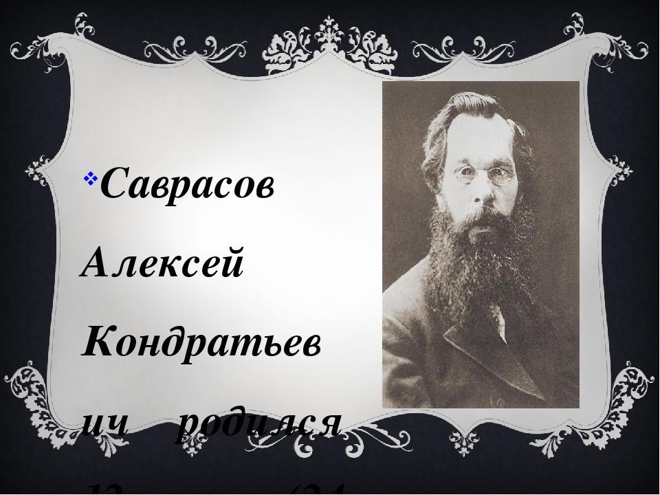 Саврасов Алексей Кондратьевич родился 12 мая (24 мая по новому стилю) 1830 в...