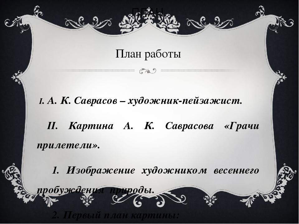 ПЛАН. План работы I. А. К. Саврасов – художник-пейзажист. II. Картина А. К. С...