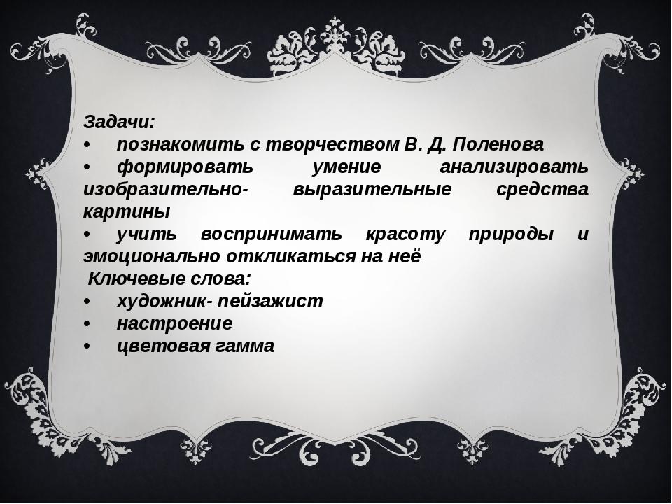 Задачи: •познакомить с творчеством В. Д. Поленова •формировать умение анали...