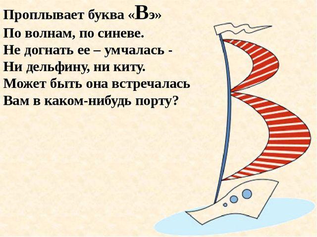 Проплывает буква «Вэ» По волнам, по синеве. Не догнать ее – умчалась - Ни дел...