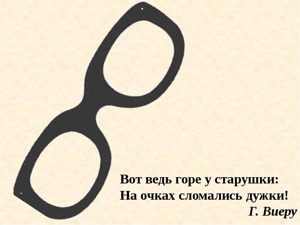 Вот ведь горе у старушки: На очках сломались дужки! Г. Виеру