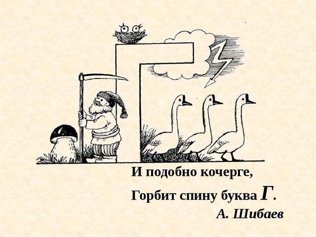 И подобно кочерге, Горбит спину буква Г. А. Шибаев