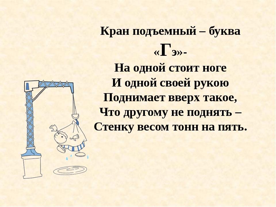 Кран подъемный – буква «Гэ»- На одной стоит ноге И одной своей рукою Поднимае...