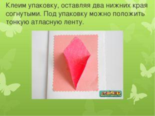 Клеим упаковку, оставляя два нижних края согнутыми. Под упаковку можно положи
