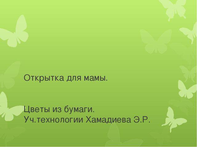 Открытка для мамы. Цветы из бумаги. Уч.технологии Хамадиева Э.Р.