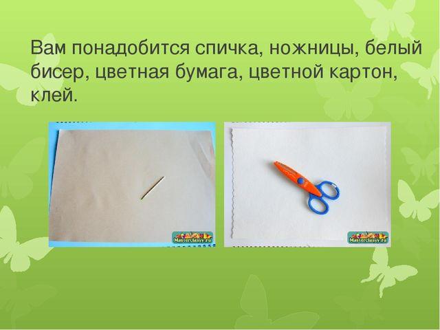 Вам понадобится спичка, ножницы, белый бисер, цветная бумага, цветной картон,...