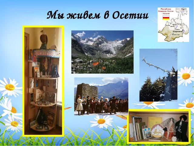 Мы живем в Осетии