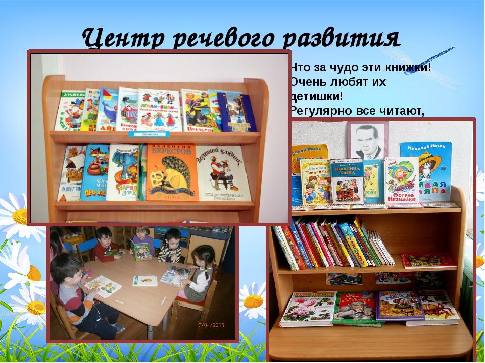 Центр речевого развития Что за чудо эти книжки! Очень любят их детишки! Регул...