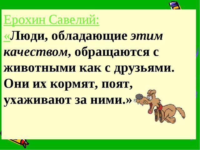 Ерохин Савелий: «Люди, обладающие этим качеством, обращаются с животными как...