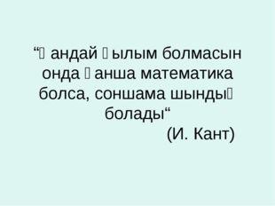 """""""Қандай ғылым болмасын онда қанша математика болса, соншама шындық болады"""" (И"""