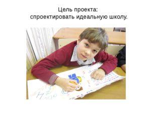 Цель проекта: спроектировать идеальную школу.
